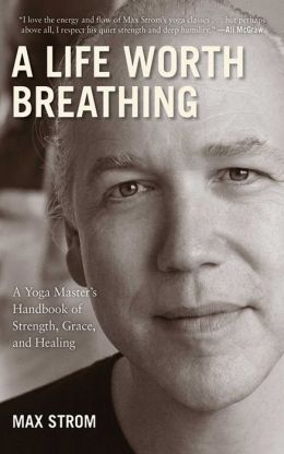 Life Worth Breathing: A Yoga Master's Handbook of Strength, Grace, and Healing