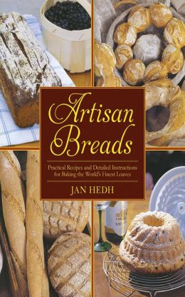 Artisan Breads: Practical Recipes and Detailed Instructions for Baking the World's Finest Loaves