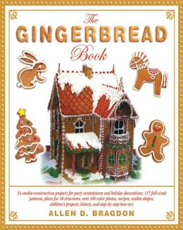 The Gingerbread Book: 54 Cookie-Construction Projects for Party Centerpieces and Holiday Decorations, 117 Full-Sized Patterns, Plans for 18 Structures, Over 100 Color Photos, Recipes, Cookie Shapes, Children's Projects, History, and Step-by-Step How-To's