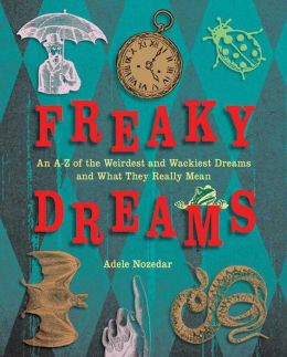 Freaky Dreams: An A-Z of the Weirdest and Wackiest Dreams and What They Really Mean