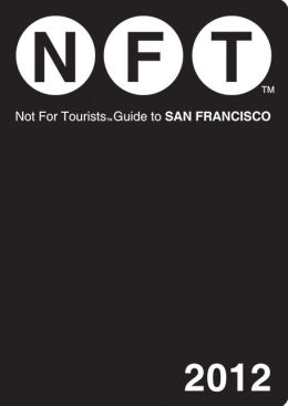 Not For Tourists (NFT) Guide to San Francisco: 2012