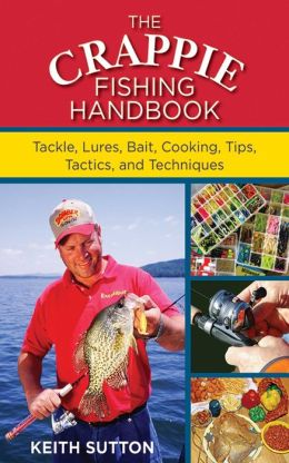 The Crappie Fishing Handbook: Tackle, Lures, Bait, Cooking, Tips, Tactics, and Techniques