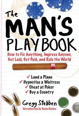 The Man's Playbook: How to Fix Anything, Impress Anyone, Get Lucky, Get Paid, and Rule the World