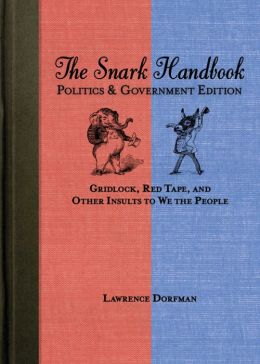 The Snark Handbook: Politics and Government Edition: Gridlock, Red Tape, and Other Insults to We the People