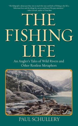 The Fishing Life: An Angler's Tales of Wild Rivers and Other Restless Metaphors