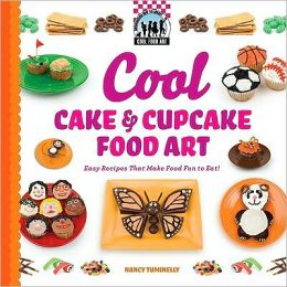 Cool Cake and Cupcake Food Art: Easy Recipes That Make Food Fun to Eat!