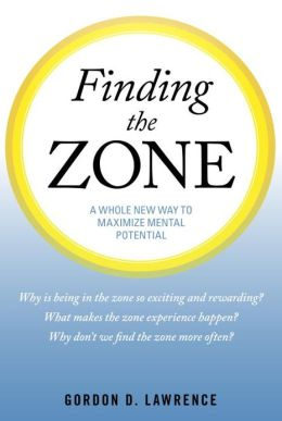 Finding the Zone: A Whole New Way to Maximize Mental Potential