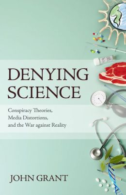 Denying Science: Conspiracy Theories, Media Distortions, and the War Against Reality