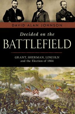 Decided on the Battlefield: Grant, Sherman, Lincoln and the Election of 1864
