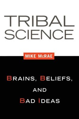 Tribal Science: Brains, Beliefs, and Bad Ideas