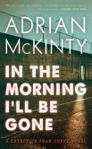 Book Cover Image. Title: In the Morning I'll Be Gone:  A Detective Sean Duffy Novel, Author: Adrian McKinty