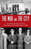Book Cover Image. Title: The Mob and the City:  The Hidden History of How the Mafia Captured New York, Author: C. Alexander Hortis