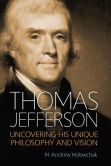 Book Cover Image. Title: Thomas Jefferson:  Uncovering His Unique Philosophy and Vision, Author: M. Andrew Holowchak