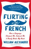 Book Cover Image. Title: Flirting with French:  How a Language Charmed Me, Seduced Me, and Nearly Broke My Heart, Author: William Alexander