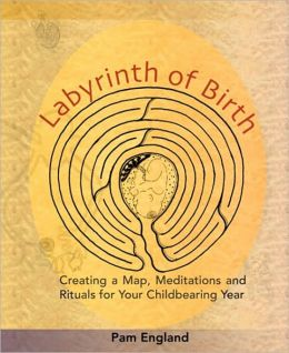 Labyrinth of Birth: Creating a Map, Meditations and Rituals for Your Childbearing Year