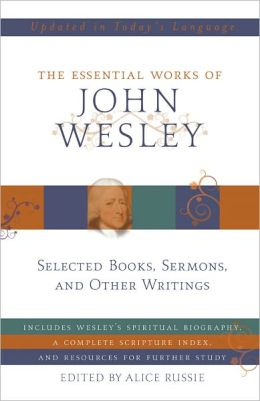 The Essential Works of John Wesley: Selected Sermons, Essays, and Other Writings