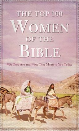 The Top 100 Women of the Bible: Who They Are and What They Mean to You Today