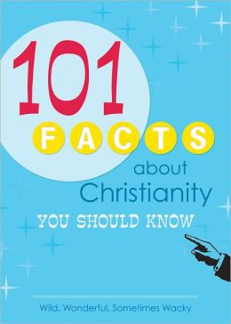 101 Facts About Christianity You Should Know: Wild, Wonderful, Sometimes Wacky