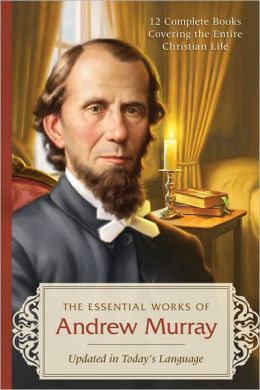 The Essential Works of Andrew Murray: 12 Complete Books Covering the Entire Christian Life--Updated in Today's Language