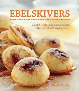 Ebelskivers: Filled Pancakes and Other Mouthwatering Miniatures