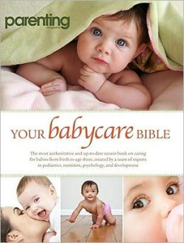 Your Babycare Bible: Your Complete Guide to the Baby and Toddler Years