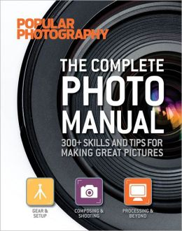 The Complete Photo Manual (Popular Photography): 300+ Skills and Tips for Making Great Pictures