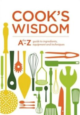 Cook's Wisdom: The A-Z Guide to Ingredients, Equipment, and Techniques