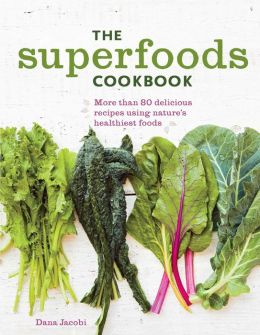 The Superfoods Cookbook: Nutritious Meals For Any Time of Day Using Nature's Healthiest Foods
