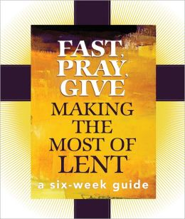 Fast, Pray, Give: A Six-Week Guide