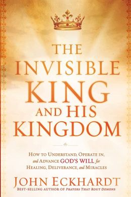 The Invisible King and His Kingdom: How to Understand, Operate in, and Advance God's Will for Healing, Deliverance, and Miracles