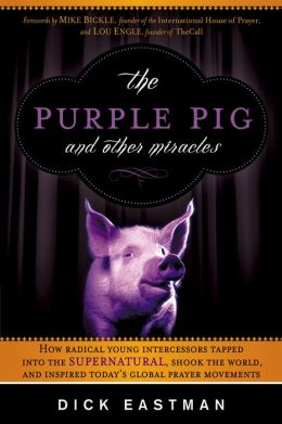 The Purple Pig and Other Miracles: How a Radical Band of Young Intercessors Tapped into the Supernatural, Shook Up the World, and Inspired Today's Global Prayer Movements