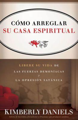 Como Arreglar Su Casa Espiritual: Libere su vida de las fuerzas demoníacas y la opresión satánica