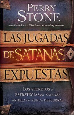 Las Jugadas de Satanas Expuestas: Los secretos y las estrategias que Satanas desea que usted nunca descubra