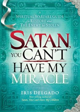 Satan, You Can't Have My Miracle: A Spiritual Warfare Guide to Restore What the Enemy has Stolen