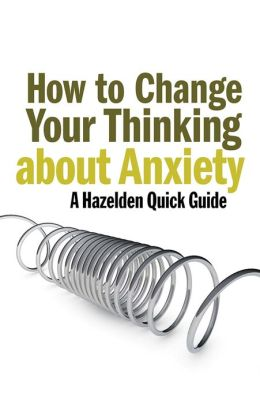 How to Change Your Thinking About Anxiety: Hazelden Quick Guides