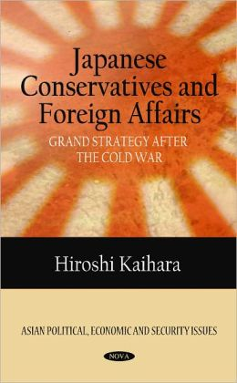 Japanese Conservatives and Foreign Affairs: Grand Strategy after the Cold War