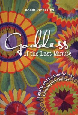 Goddess of the Last Minute: Laughter and Lessons from an Uncommon Quilter