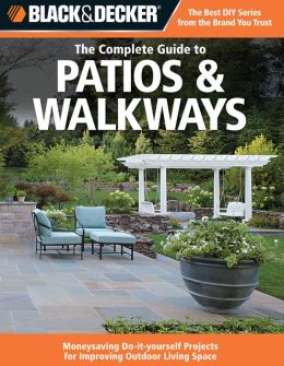 Black & Decker Complete Guide to Patios & Walkways: Money-Saving Do-It-Yourself Projects for Improving Outdoor Living Space