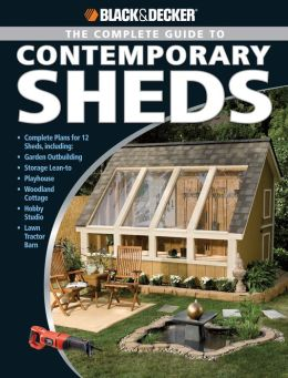 Black & Decker The Complete Guide to Contemporary Sheds: Complete plans for 12 Sheds, Including Garden Outbuilding, Storage Lean-to, Playhouse, Woodland Cott