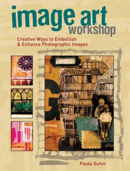 Image Art Workshop: Creative Ways to Embellish and Enhance Photographic Images
