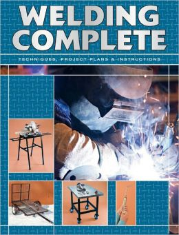 Welding Complete: Techniques, Project Plans and Instructions