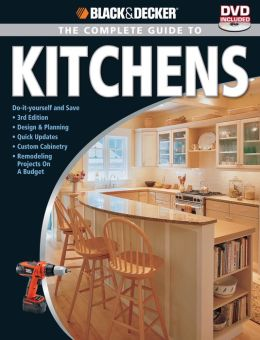Black & Decker Complete Guide to Kitchens: Third Edition *Do-It-Yourself and Save *Design & Planning *Quick Updates *Custom Cabinetry *Major Remod