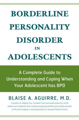 Borderline Personality Disorder and Adolescents: Understanding and Coping when Your Adolescent Has BPD