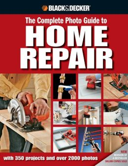 Black and Decker Complete Photo Guide to Home Repair: With 350 Projects and 2000 Photos (Black and Decker Complete Photo Guide Series)