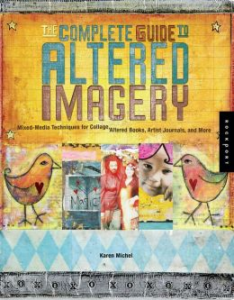 The Complete Guide to Altered Imagery: Mixed Media Techniques for Collage, Altered Books, Artist Journals, and More