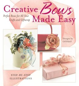 Creative Bows Made Easy: Perfect Bows for All Your Crafts and Giftwrap