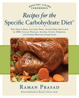 Recipes for the Specific Carbohydrate Diet: The Grain-Free, Lactose-Free, Sugar-Free Solution to IBD, Celiac Disease, Autism, Cystic Fibrosis, and other Carbohydrate-Related Conditions