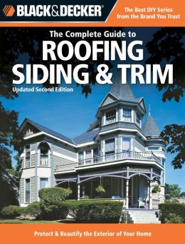 Black & Decker Complete Guide to Roofing Siding & Trim: (Black and Decker Complete Guide Series)