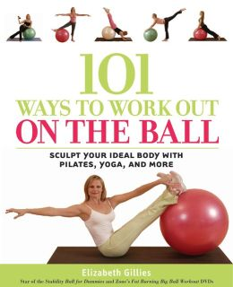 101 Ways to Work out on the Ball: Sculpt Your Ideal Body with Pilates, Yoga and More
