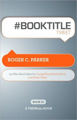#Book Title Tweet: 140 Bite-sized Ideas for Compelling Article, Book, and Event Titles